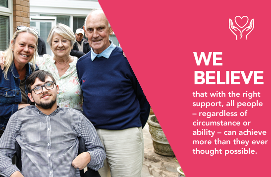 WE BELIEVE that with the right support, all people – regardless of circumstance or ability – can achieve more than they ever thought possible.